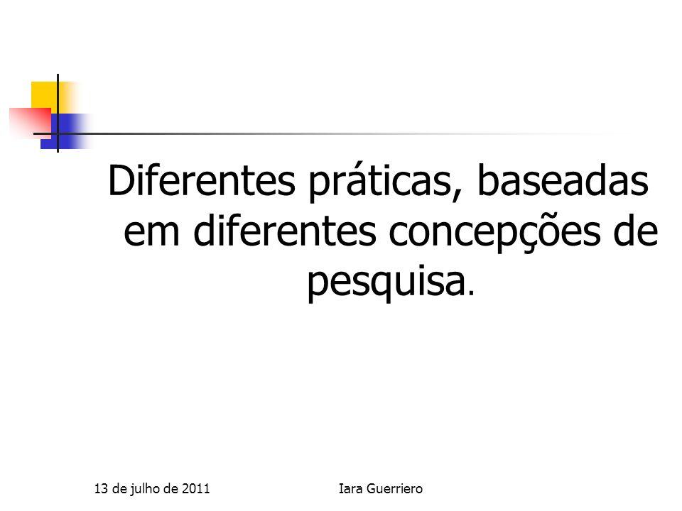 Diferentes práticas, baseadas em diferentes concepções de pesquisa. 13 de julho de 2011Iara Guerriero