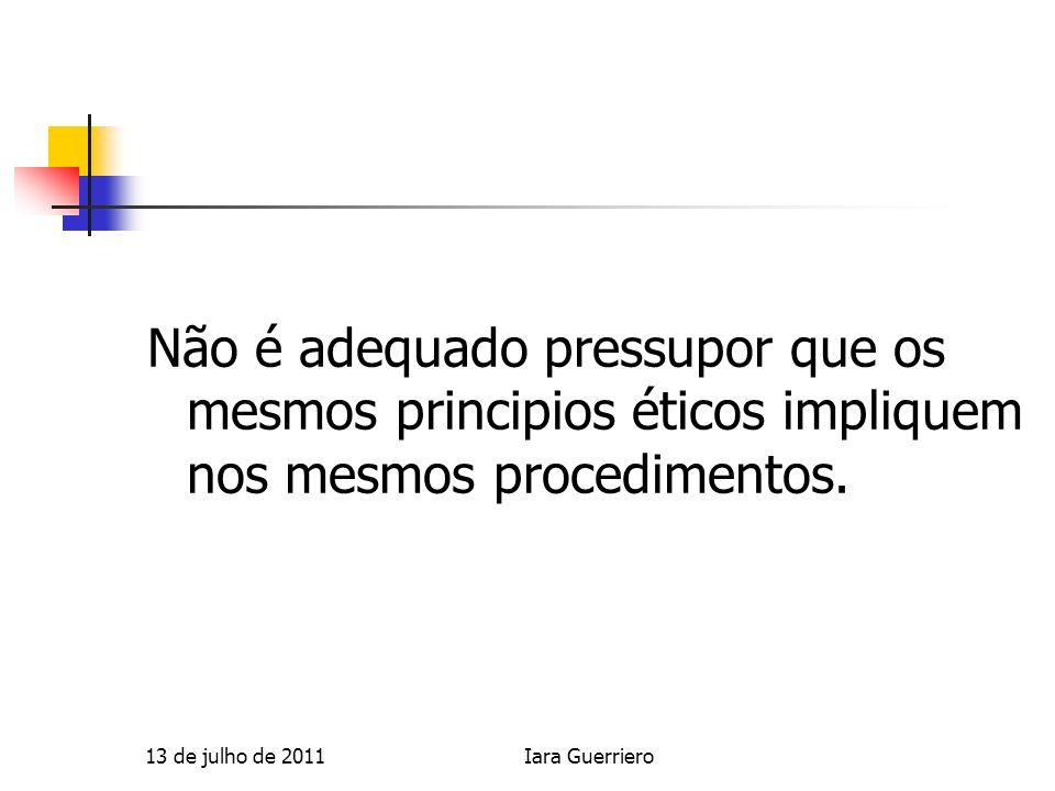 Não é adequado pressupor que os mesmos principios éticos impliquem nos mesmos procedimentos. 13 de julho de 2011Iara Guerriero
