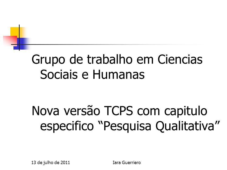 Grupo de trabalho em Ciencias Sociais e Humanas Nova versão TCPS com capitulo especifico Pesquisa Qualitativa 13 de julho de 2011Iara Guerriero