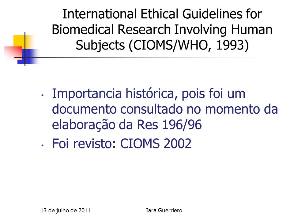 International Ethical Guidelines for Biomedical Research Involving Human Subjects (CIOMS/WHO, 1993) Importancia histórica, pois foi um documento consu