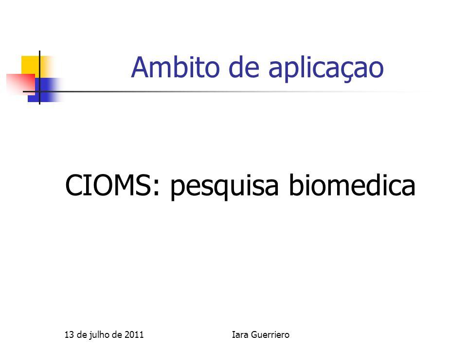 Ambito de aplicaçao CIOMS: pesquisa biomedica 13 de julho de 2011Iara Guerriero