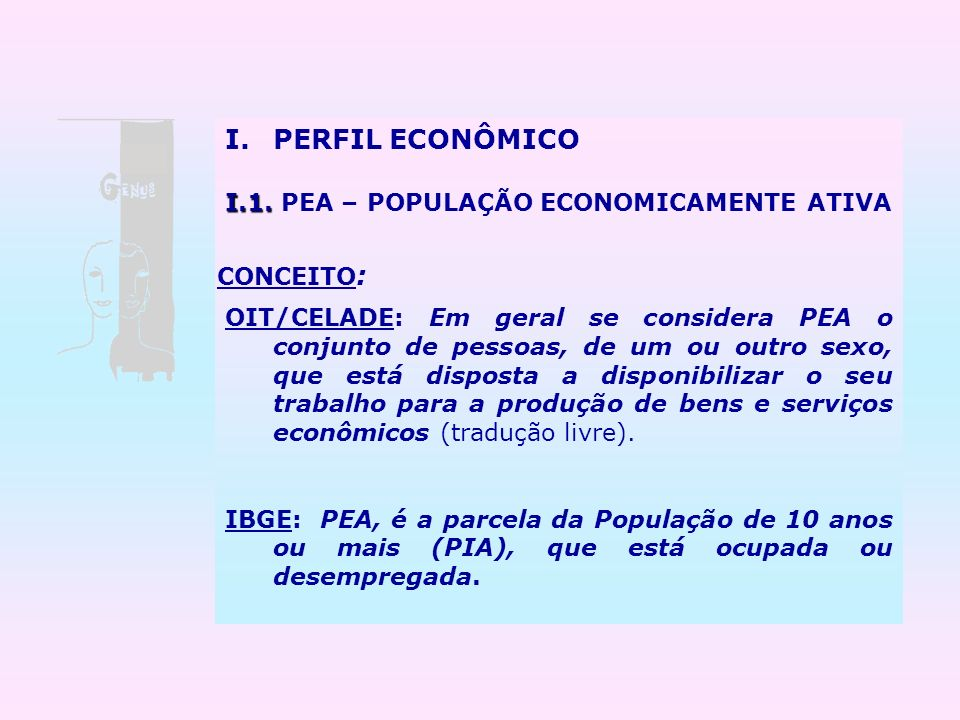 I.PERFIL ECONÔMICO I.1. I.1. PEA – POPULAÇÃO ECONOMICAMENTE ATIVA OIT/CELADE: Em geral se considera PEA o conjunto de pessoas, de um ou outro sexo, qu