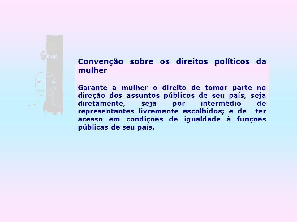 Convenção sobre os direitos políticos da mulher Garante a mulher o direito de tomar parte na direção dos assuntos públicos de seu país, seja diretamen