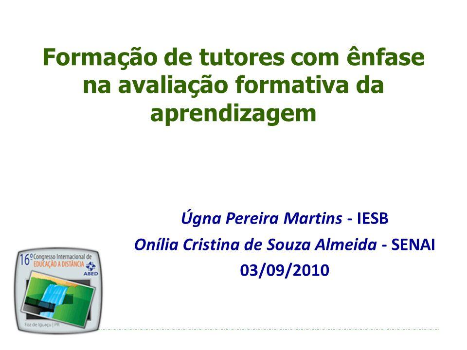 Formação de tutores com ênfase na avaliação formativa da aprendizagem Úgna Pereira Martins - IESB Onília Cristina de Souza Almeida - SENAI 03/09/2010