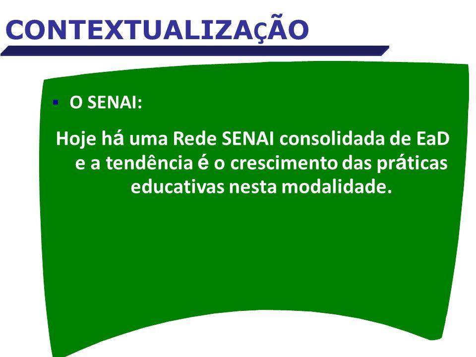 O SENAI: Hoje h á uma Rede SENAI consolidada de EaD e a tendência é o crescimento das pr á ticas educativas nesta modalidade. CONTEXTUALIZA Ç ÃO