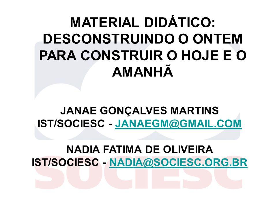 MATERIAL DIDÁTICO: DESCONSTRUINDO O ONTEM PARA CONSTRUIR O HOJE E O AMANHÃ JANAE GONÇALVES MARTINS IST/SOCIESC - JANAEGM@GMAIL.COMJANAEGM@GMAIL.COM NA