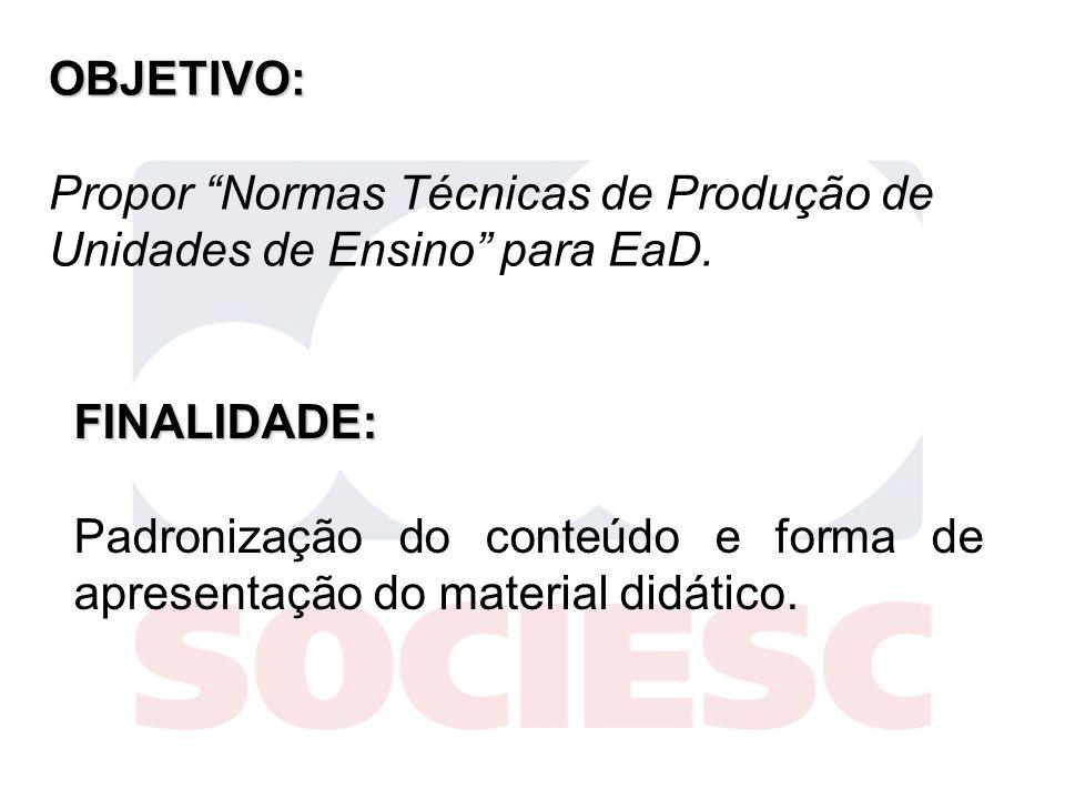 OBJETIVO: Propor Normas Técnicas de Produção de Unidades de Ensino para EaD. FINALIDADE: Padronização do conteúdo e forma de apresentação do material