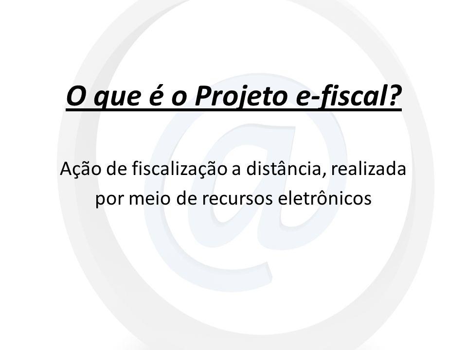 O que é o Projeto e-fiscal? Ação de fiscalização a distância, realizada por meio de recursos eletrônicos