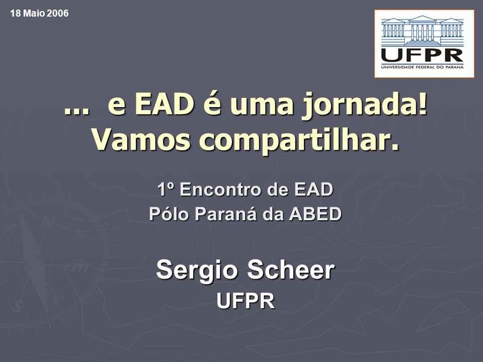 ... e EAD é uma jornada! Vamos compartilhar. 1º Encontro de EAD Pólo Paraná da ABED Sergio Scheer UFPR 18 Maio 2006