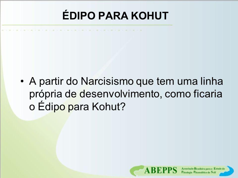 ÉDIPO PARA KOHUT A partir do Narcisismo que tem uma linha própria de desenvolvimento, como ficaria o Édipo para Kohut?