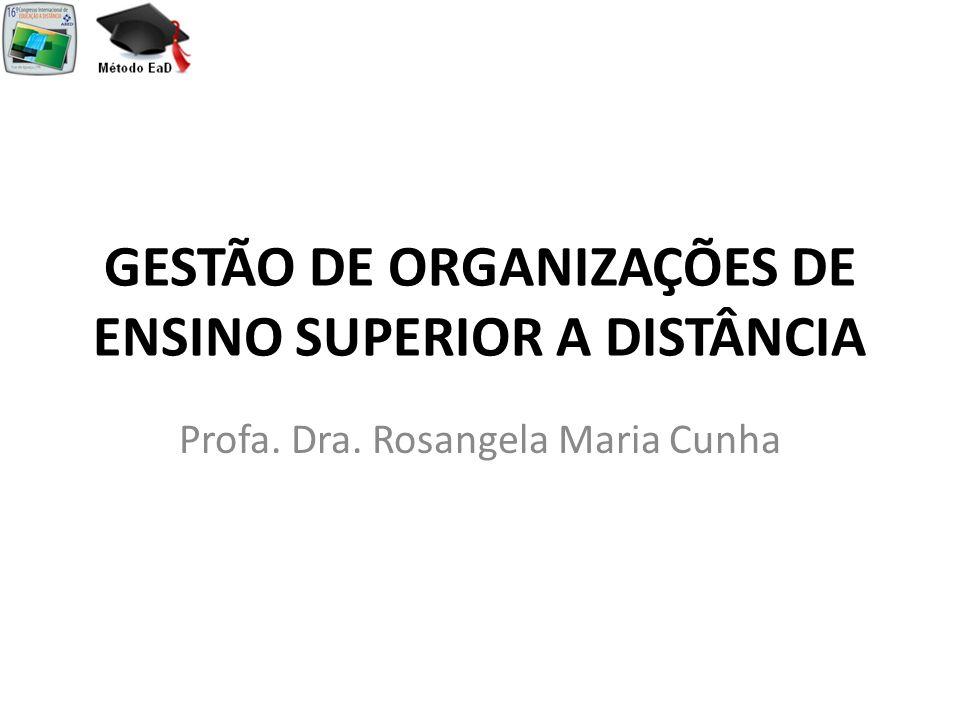 GESTÃO DE ORGANIZAÇÕES DE ENSINO SUPERIOR A DISTÂNCIA Profa. Dra. Rosangela Maria Cunha