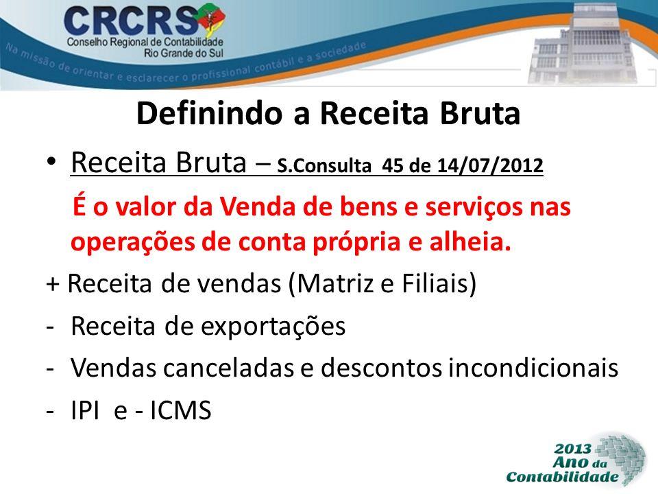 Definindo a Receita Bruta Receita Bruta – S.Consulta 45 de 14/07/2012 É o valor da Venda de bens e serviços nas operações de conta própria e alheia. +