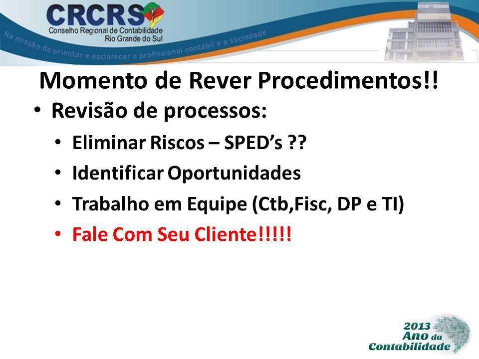 Momento de Rever Procedimentos!! Revisão de processos: Eliminar Riscos – SPEDs ?? Identificar Oportunidades Trabalho em Equipe (Ctb,Fisc, DP e TI) Fal