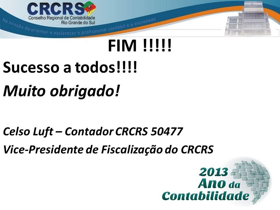 FIM !!!!! Sucesso a todos!!!! Muito obrigado! Celso Luft – Contador CRCRS 50477 Vice-Presidente de Fiscalização do CRCRS