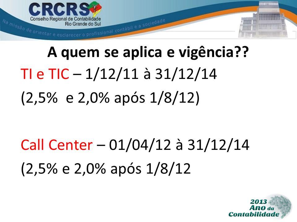 A quem se aplica e vigência?? TI e TIC – 1/12/11 à 31/12/14 (2,5% e 2,0% após 1/8/12) Call Center – 01/04/12 à 31/12/14 (2,5% e 2,0% após 1/8/12