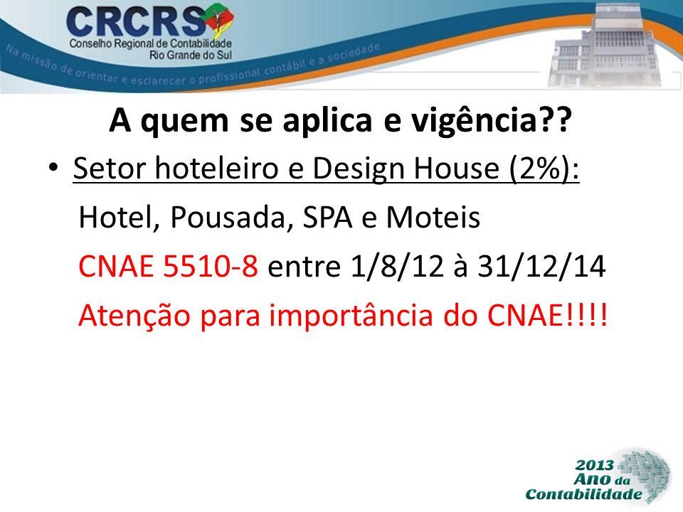 A quem se aplica e vigência?? Setor hoteleiro e Design House (2%): Hotel, Pousada, SPA e Moteis CNAE 5510-8 entre 1/8/12 à 31/12/14 Atenção para impor