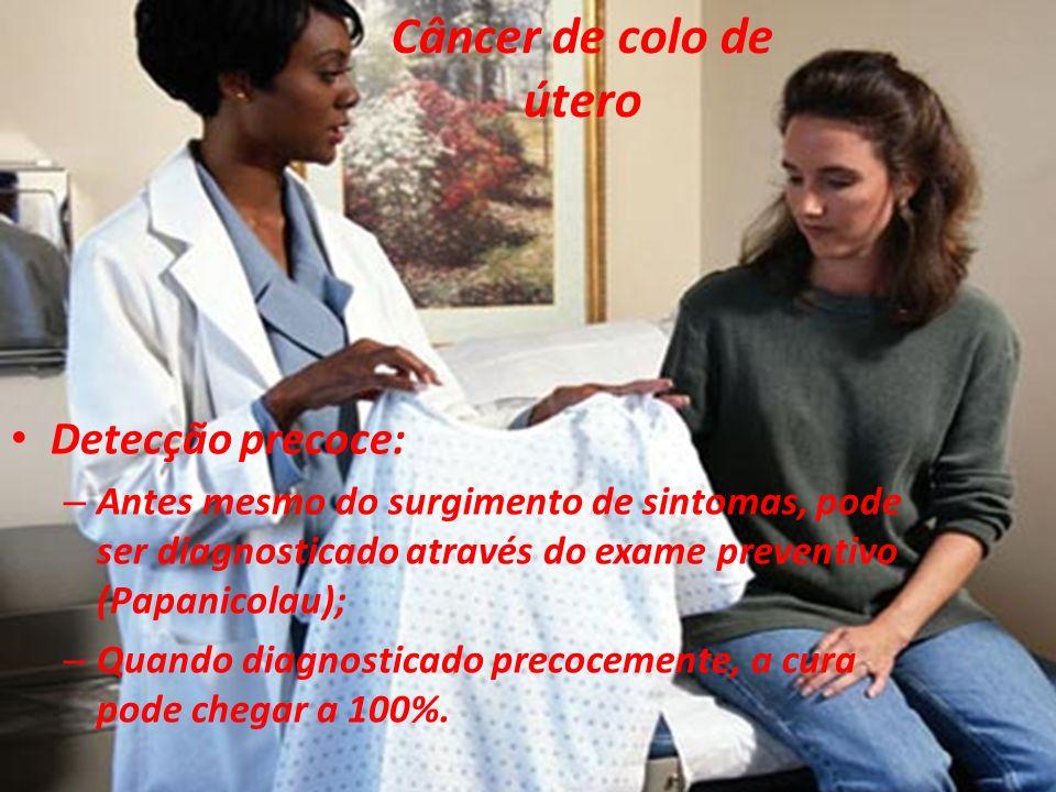 Câncer de colo de útero Detecção precoce: – Antes mesmo do surgimento de sintomas, pode ser diagnosticado através do exame preventivo (Papanicolau); – Quando diagnosticado precocemente, a cura pode chegar a 100%.