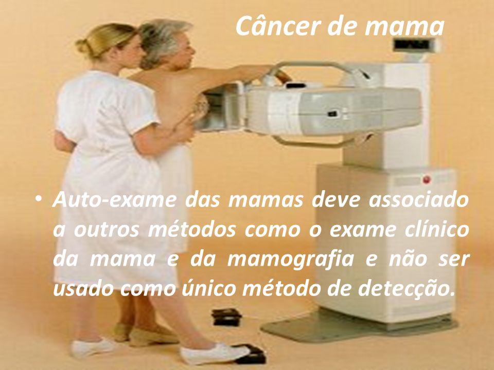 Câncer de mama Auto-exame das mamas deve associado a outros métodos como o exame clínico da mama e da mamografia e não ser usado como único método de detecção.