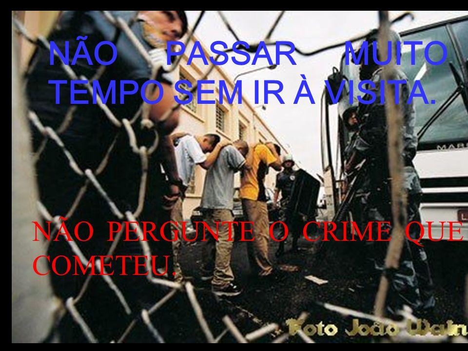NÃO PASSAR MUITO TEMPO SEM IR À VISITA. NÃO PERGUNTE O CRIME QUE COMETEU.