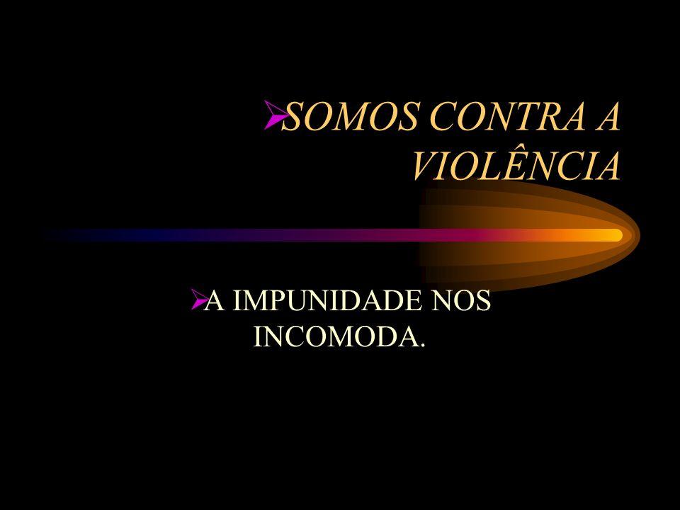 SOMOS CONTRA A VIOLÊNCIA A IMPUNIDADE NOS INCOMODA.