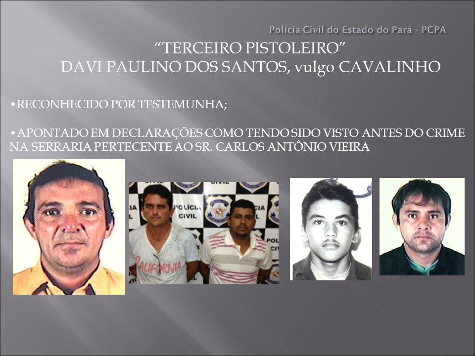 TERCEIRO PISTOLEIRO DAVI PAULINO DOS SANTOS, vulgo CAVALINHO RECONHECIDO POR TESTEMUNHA; APONTADO EM DECLARAÇÕES COMO TENDO SIDO VISTO ANTES DO CRIME NA SERRARIA PERTECENTE AO SR.