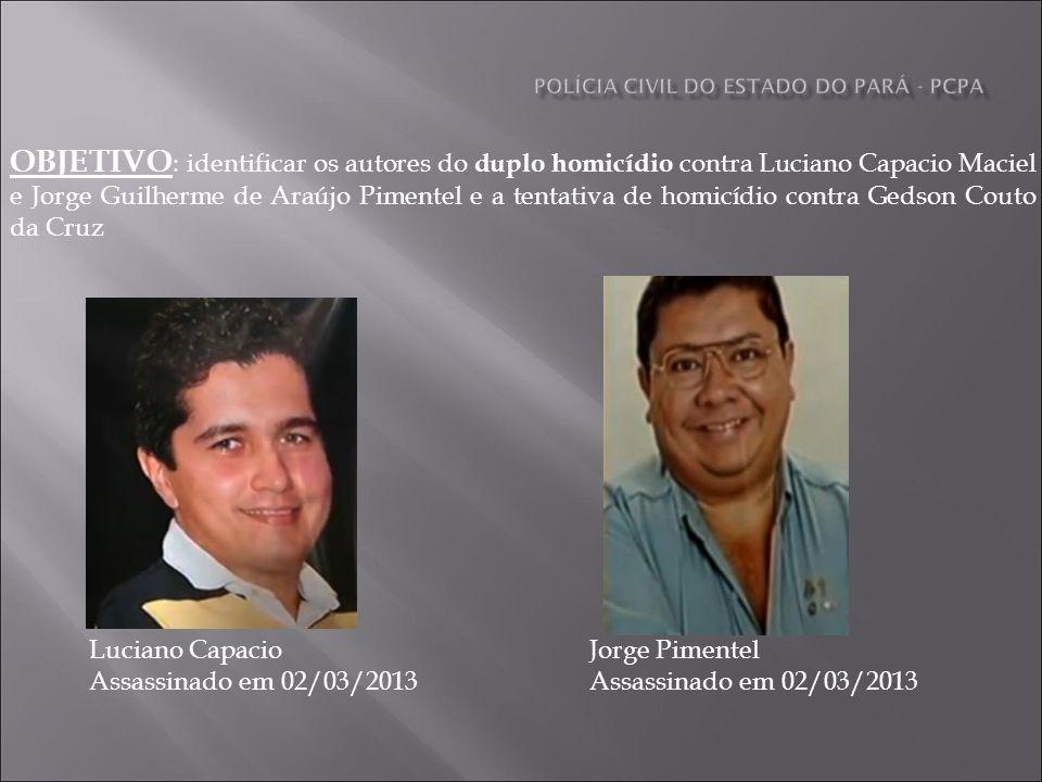 OBJETIVO : identificar os autores do duplo homicídio contra Luciano Capacio Maciel e Jorge Guilherme de Araújo Pimentel e a tentativa de homicídio contra Gedson Couto da Cruz Luciano Capacio Assassinado em 02/03/2013 Jorge Pimentel Assassinado em 02/03/2013