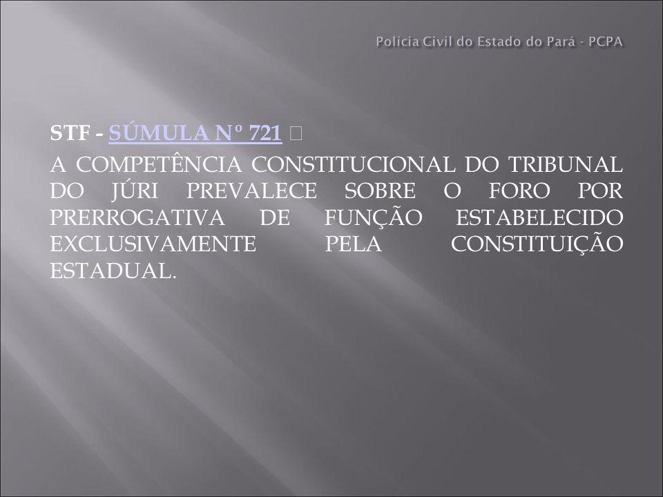 STF - SÚMULA Nº 721 SÚMULA Nº 721 A COMPETÊNCIA CONSTITUCIONAL DO TRIBUNAL DO JÚRI PREVALECE SOBRE O FORO POR PRERROGATIVA DE FUNÇÃO ESTABELECIDO EXCLUSIVAMENTE PELA CONSTITUIÇÃO ESTADUAL.
