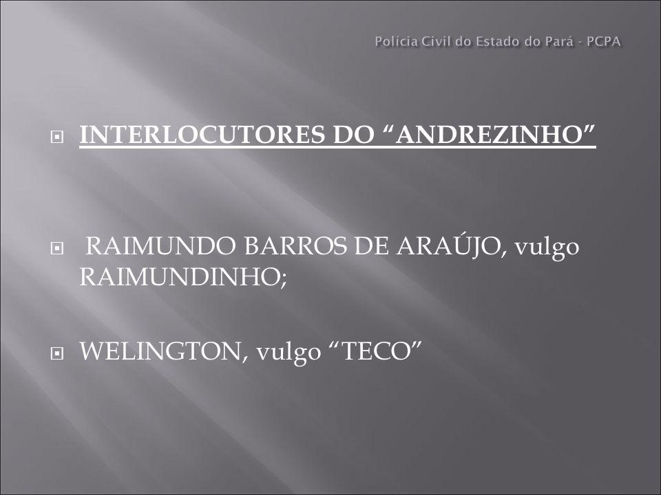 INTERLOCUTORES DO ANDREZINHO RAIMUNDO BARROS DE ARAÚJO, vulgo RAIMUNDINHO; WELINGTON, vulgo TECO