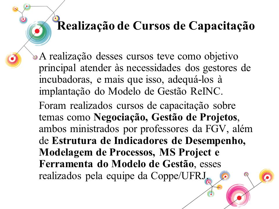 Realização de Cursos de Capacitação A realização desses cursos teve como objetivo principal atender às necessidades dos gestores de incubadoras, e mai