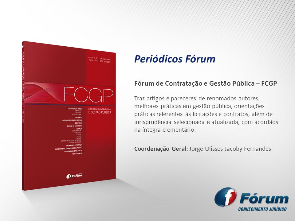Periódicos Fórum Fórum de Contratação e Gestão Pública – FCGP Traz artigos e pareceres de renomados autores, melhores práticas em gestão pública, orie