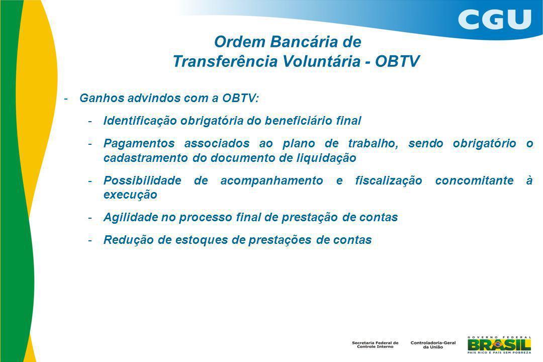 Ordem Bancária de Transferência Voluntária - OBTV - Ganhos advindos com a OBTV: - Identificação obrigatória do beneficiário final - Pagamentos associados ao plano de trabalho, sendo obrigatório o cadastramento do documento de liquidação - Possibilidade de acompanhamento e fiscalização concomitante à execução - Agilidade no processo final de prestação de contas - Redução de estoques de prestações de contas