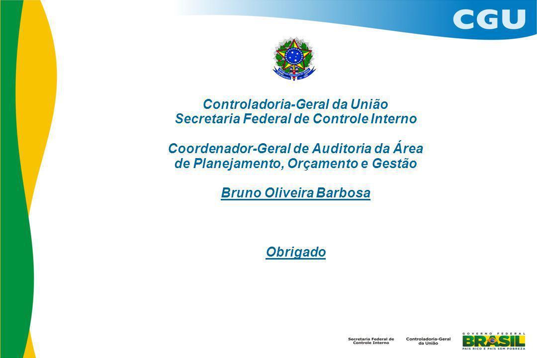 Controladoria-Geral da União Secretaria Federal de Controle Interno Coordenador-Geral de Auditoria da Área de Planejamento, Orçamento e Gestão Bruno Oliveira Barbosa Obrigado