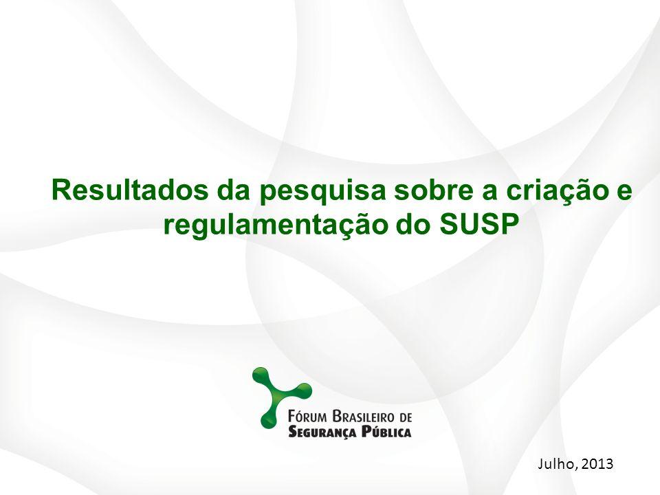 Julho, 2013 Resultados da pesquisa sobre a criação e regulamentação do SUSP