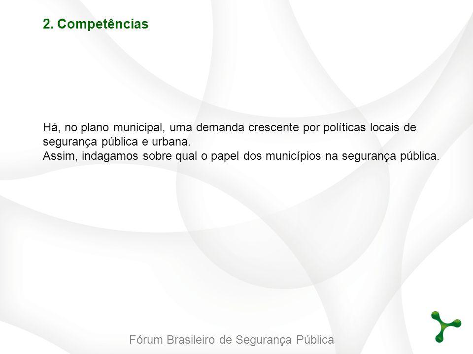 Fórum Brasileiro de Segurança Pública 2. Competências Há, no plano municipal, uma demanda crescente por políticas locais de segurança pública e urbana