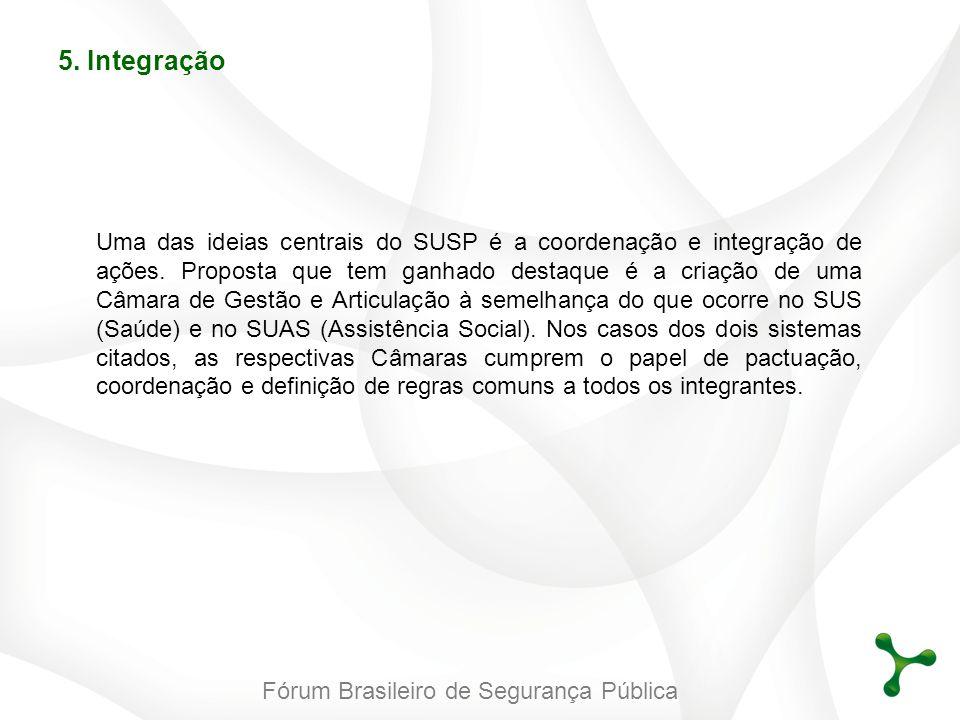 Fórum Brasileiro de Segurança Pública 5. Integração Uma das ideias centrais do SUSP é a coordenação e integração de ações. Proposta que tem ganhado de