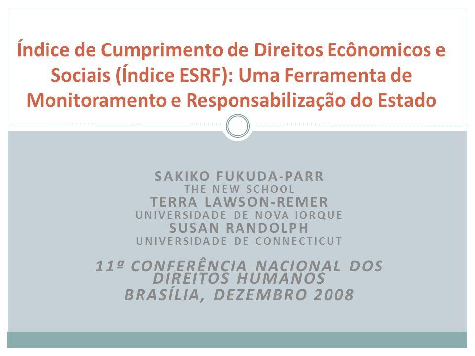 SAKIKO FUKUDA-PARR THE NEW SCHOOL TERRA LAWSON-REMER UNIVERSIDADE DE NOVA IORQUE SUSAN RANDOLPH UNIVERSIDADE DE CONNECTICUT 11ª CONFERÊNCIA NACIONAL DOS DIREITOS HUMANOS BRASÍLIA, DEZEMBRO 2008 Índice de Cumprimento de Direitos Ecônomicos e Sociais (Índice ESRF): Uma Ferramenta de Monitoramento e Responsabilização do Estado