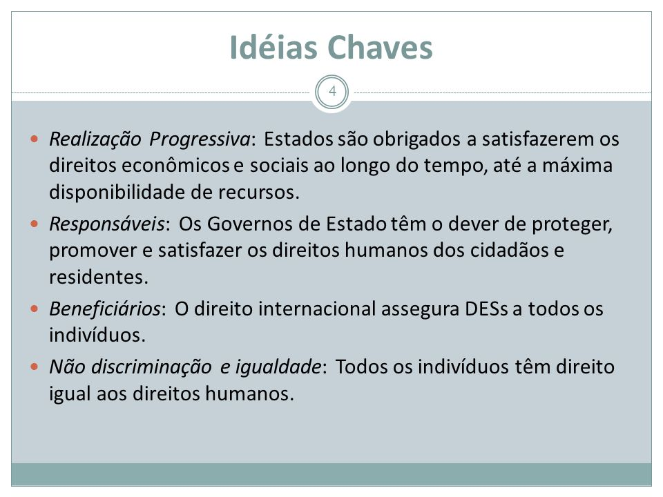 Idéias Chaves 4 Realização Progressiva: Estados são obrigados a satisfazerem os direitos econômicos e sociais ao longo do tempo, até a máxima disponibilidade de recursos.