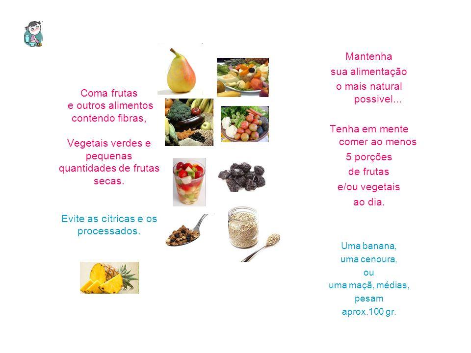 Coma frutas e outros alimentos contendo fibras, Vegetais verdes e pequenas quantidades de frutas secas. Evite as cítricas e os processados. Mantenha s