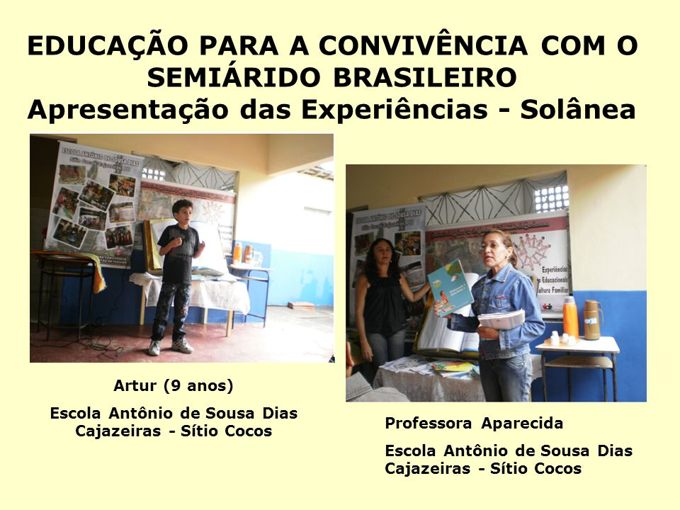 EDUCAÇÃO PARA A CONVIVÊNCIA COM O SEMIÁRIDO BRASILEIRO Apresentação das Experiências - Solânea Artur (9 anos) Escola Antônio de Sousa Dias Cajazeiras