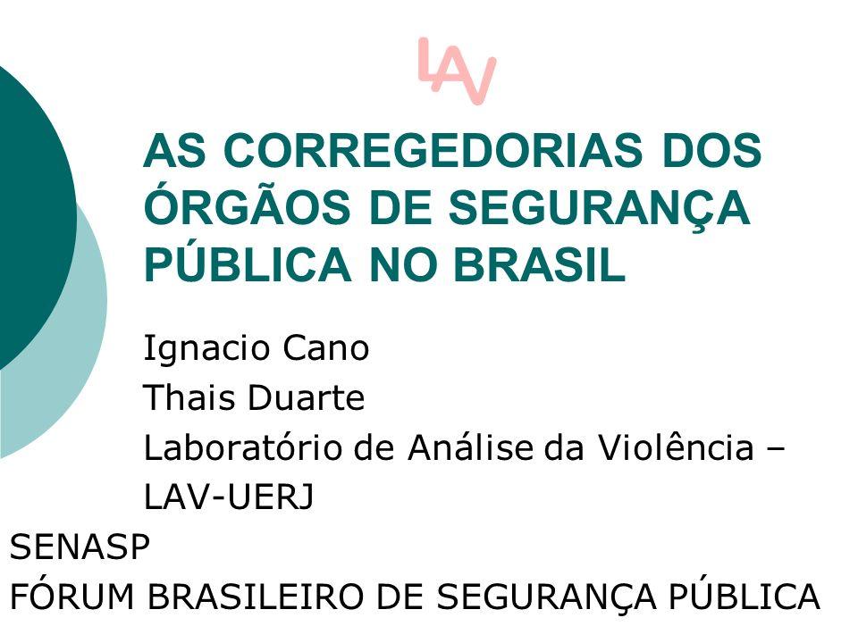 AS CORREGEDORIAS DOS ÓRGÃOS DE SEGURANÇA PÚBLICA NO BRASIL Ignacio Cano Thais Duarte Laboratório de Análise da Violência – LAV-UERJ SENASP FÓRUM BRASILEIRO DE SEGURANÇA PÚBLICA