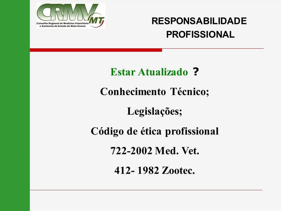 Estar Atualizado ? Conhecimento Técnico; Legislações; Código de ética profissional 722-2002 Med. Vet. 412- 1982 Zootec. RESPONSABILIDADE PROFISSIONAL