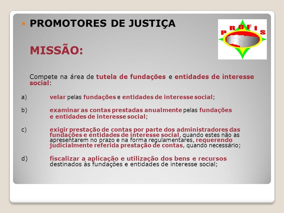 PROMOTORES DE JUSTIÇA MISSÃO: Compete na área de tutela de fundações e entidades de interesse social: a) velar pelas fundações e entidades de interess