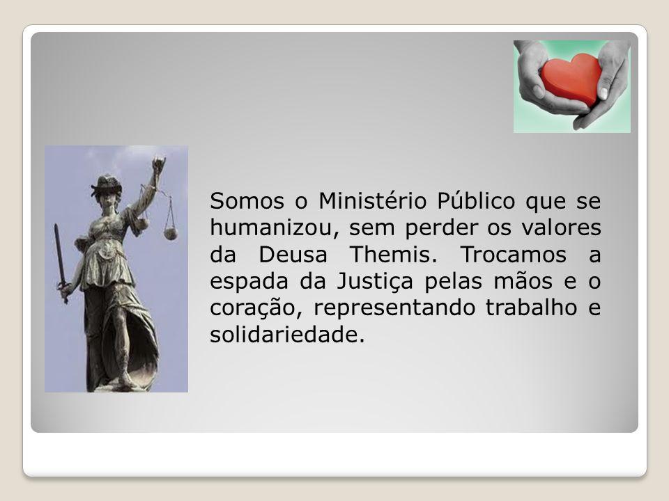 Somos o Ministério Público que se humanizou, sem perder os valores da Deusa Themis. Trocamos a espada da Justiça pelas mãos e o coração, representando