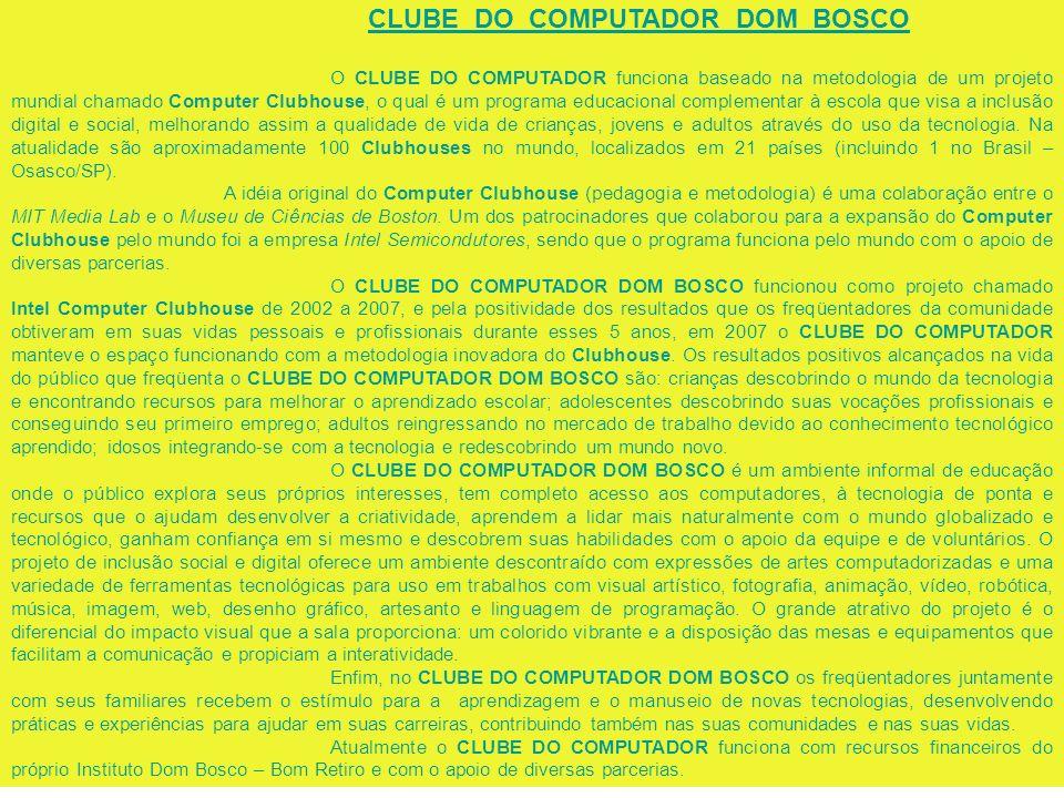 CLUBE DO COMPUTADOR DOM BOSCO O CLUBE DO COMPUTADOR funciona baseado na metodologia de um projeto mundial chamado Computer Clubhouse, o qual é um programa educacional complementar à escola que visa a inclusão digital e social, melhorando assim a qualidade de vida de crianças, jovens e adultos através do uso da tecnologia.