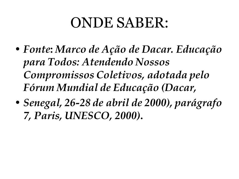 ONDE SABER: Fonte : Marco de Ação de Dacar. Educação para Todos: Atendendo Nossos Compromissos Coletivos, adotada pelo Fórum Mundial de Educação (Daca