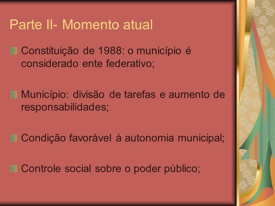Parte II- Momento atual Constituição de 1988: o município é considerado ente federativo; Município: divisão de tarefas e aumento de responsabilidades; Condição favorável à autonomia municipal; Controle social sobre o poder público;