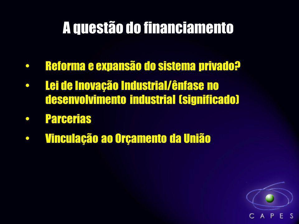 A questão do financiamento Reforma e expansão do sistema privado? Lei de Inovação Industrial/ênfase no desenvolvimento industrial (significado) Parcer