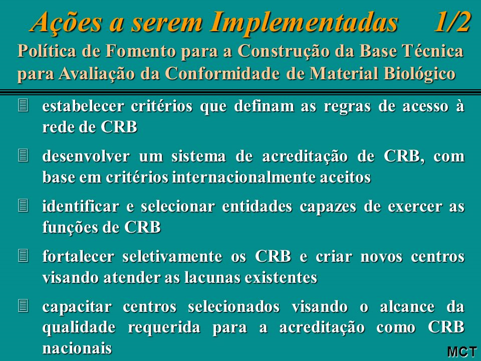 Ações a serem Implementadas 1/2 Ações a serem Implementadas 1/2MCT Política de Fomento para a Construção da Base Técnica para Avaliação da Conformidade de Material Biológico 3estabelecer critérios que definam as regras de acesso à rede de CRB 3desenvolver um sistema de acreditação de CRB, com base em critérios internacionalmente aceitos 3identificar e selecionar entidades capazes de exercer as funções de CRB 3fortalecer seletivamente os CRB e criar novos centros visando atender as lacunas existentes 3capacitar centros selecionados visando o alcance da qualidade requerida para a acreditação como CRB nacionais