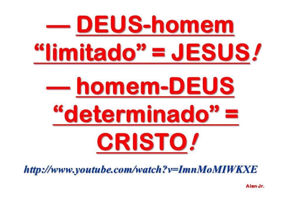 DEUS-homem limitado = JESUS! DEUS-homem limitado = JESUS! homem-DEUS determinado = CRISTO! homem-DEUS determinado = CRISTO!http://www.youtube.com/watc