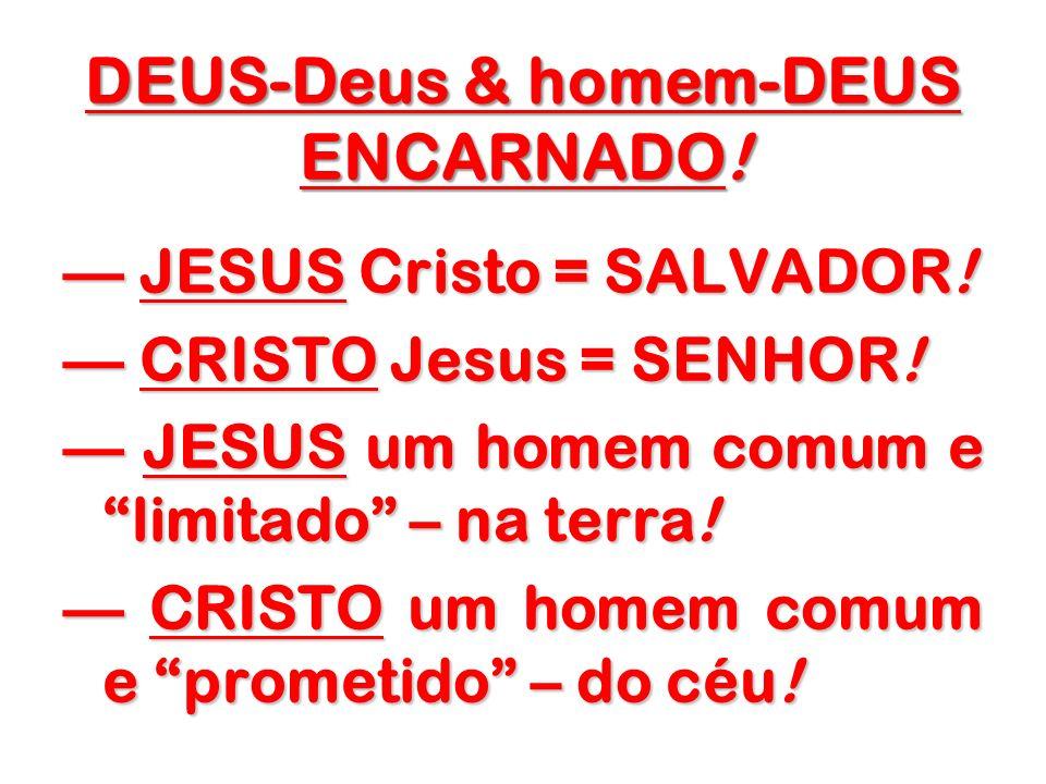 DEUS-Deus & homem-DEUS ENCARNADO! JESUS Cristo = SALVADOR! JESUS Cristo = SALVADOR! CRISTO Jesus = SENHOR! CRISTO Jesus = SENHOR! JESUS um homem comum